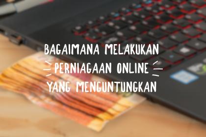 Bagaimana Melakukan Perniagaan Online Yang Menguntungkan
